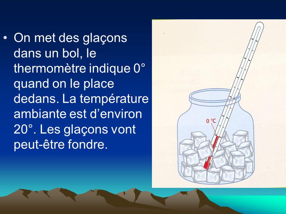 On met des glaçons dans un bol, le thermomètre indique 0° quand on le place dedans. La température ambiante est d'environ 20°. Les glaçons vont peut-ê