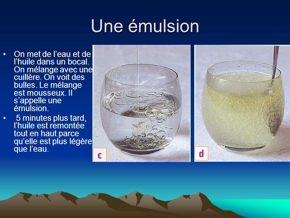 Une émulsion On met de l'eau et de l'huile dans un bocal. On mélange avec une cuillère. On voit des bulles. Le mélange est mousseux. Il s'appelle une