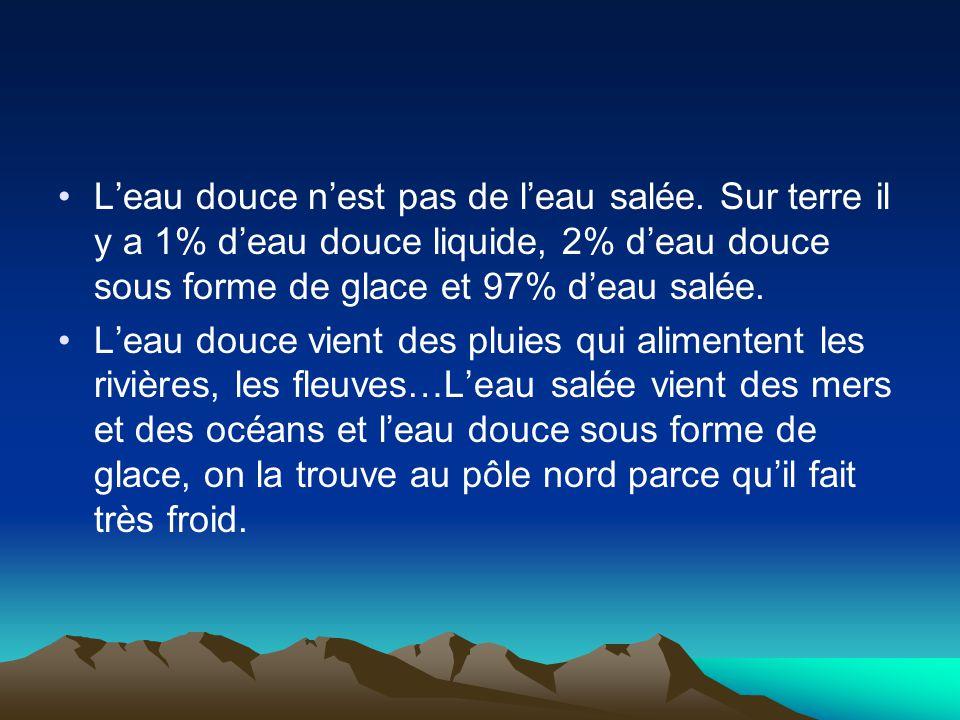 L'eau douce n'est pas de l'eau salée. Sur terre il y a 1% d'eau douce liquide, 2% d'eau douce sous forme de glace et 97% d'eau salée. L'eau douce vien