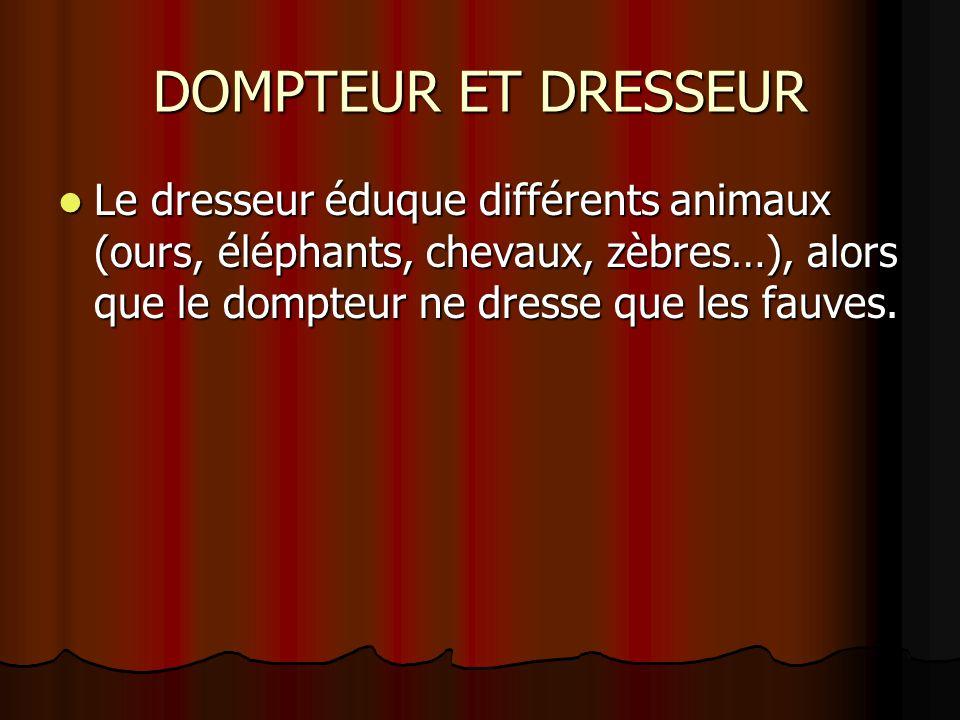 DOMPTEUR ET DRESSEUR Le dresseur éduque différents animaux (ours, éléphants, chevaux, zèbres…), alors que le dompteur ne dresse que les fauves.