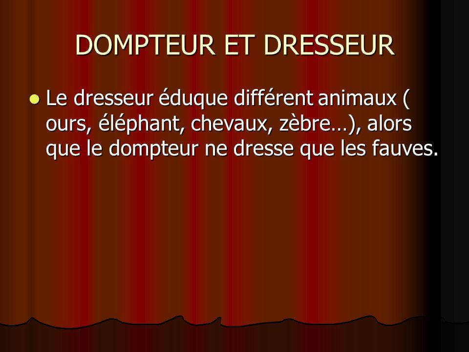 DOMPTEUR ET DRESSEUR Le dresseur éduque différent animaux ( ours, éléphant, chevaux, zèbre…), alors que le dompteur ne dresse que les fauves.