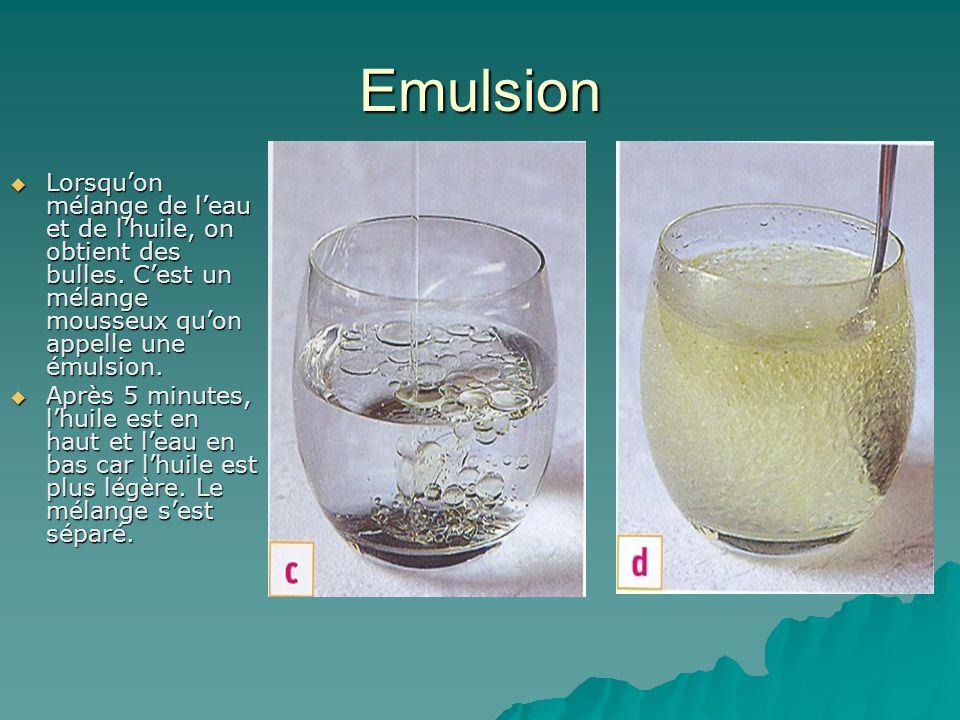 Emulsion  Lorsqu'on mélange de l'eau et de l'huile, on obtient des bulles. C'est un mélange mousseux qu'on appelle une émulsion.  Après 5 minutes, l