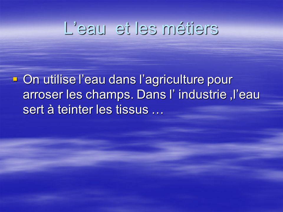L'eau et les métiers OOOOn utilise l'eau dans l'agriculture pour arroser les champs. Dans l' industrie,l'eau sert à teinter les tissus …