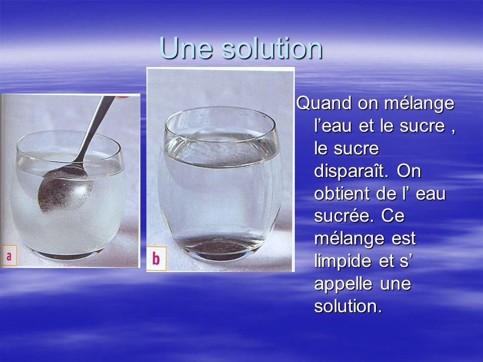 Une solution Quand on mélange l'eau et le sucre, le sucre disparaît. On obtient de l' eau sucrée. Ce mélange est limpide et s' appelle une solution.
