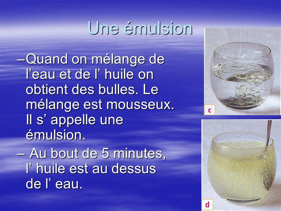 Une émulsion –Quand on mélange de l'eau et de l' huile on obtient des bulles. Le mélange est mousseux. Il s' appelle une émulsion. – Au bout de 5 minu