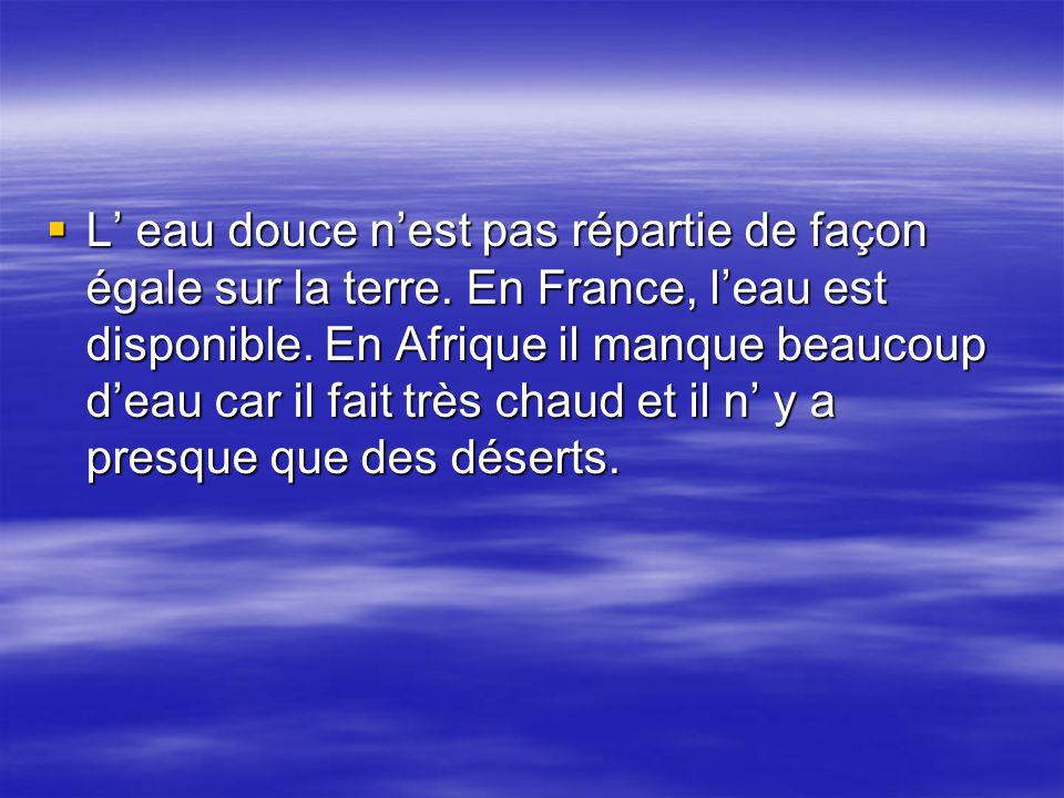  L' eau douce n'est pas répartie de façon égale sur la terre. En France, l'eau est disponible. En Afrique il manque beaucoup d'eau car il fait très c