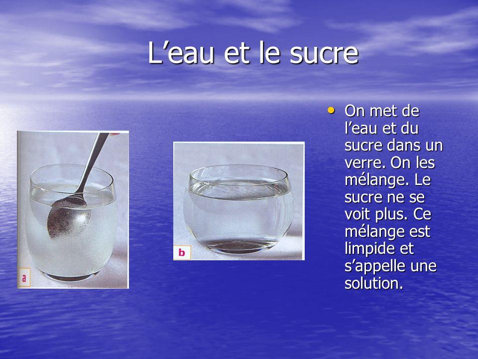 L'eau et le sucre L'eau et le sucre On met de l'eau et du sucre dans un verre. On les mélange. Le sucre ne se voit plus. Ce mélange est limpide et s'a