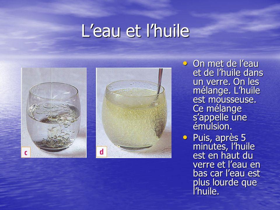 L'eau et l'huile L'eau et l'huile On met de l'eau et de l'huile dans un verre. On les mélange. L'huile est mousseuse. Ce mélange s'appelle une émulsio