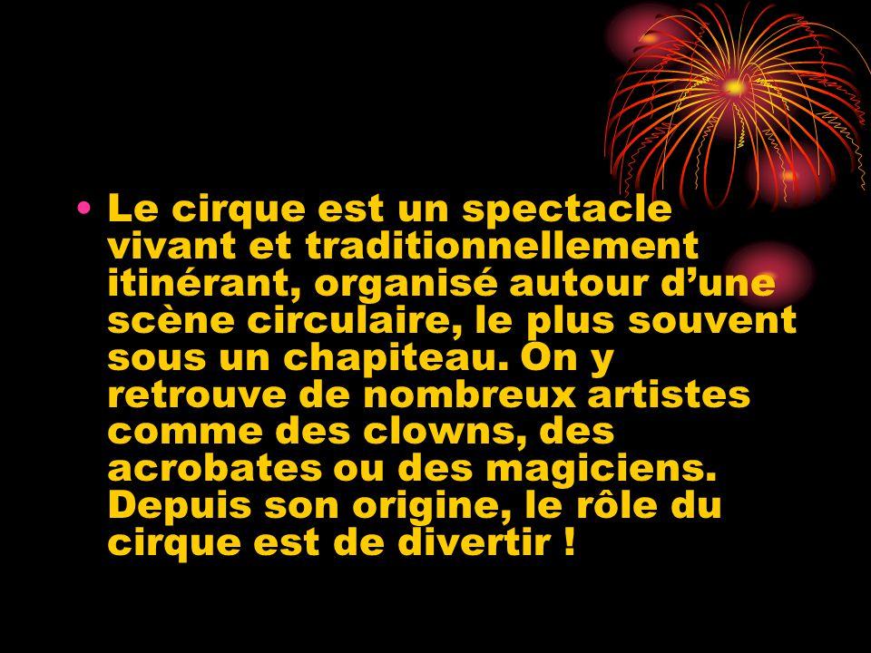 Le cirque est un spectacle vivant et traditionnellement itinérant, organisé autour d'une scène circulaire, le plus souvent sous un chapiteau.