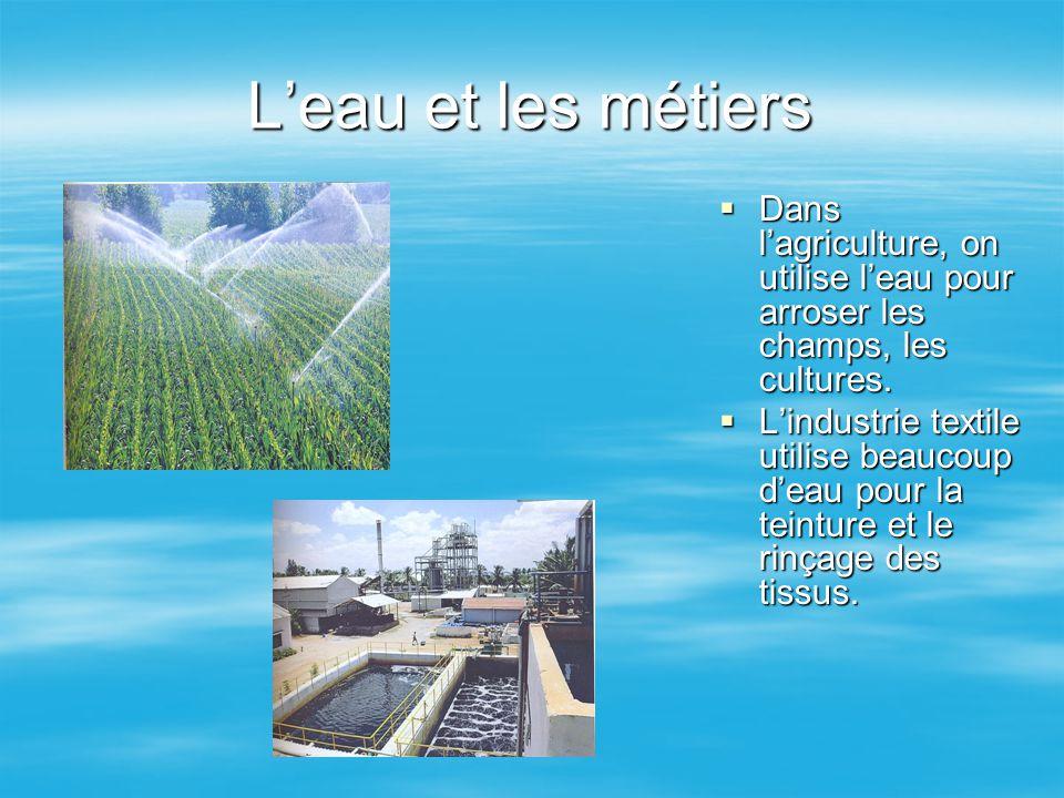 L'eau et les métiers DDDDans l'agriculture, on utilise l'eau pour arroser les champs, les cultures. LLLL'industrie textile utilise beaucoup d'
