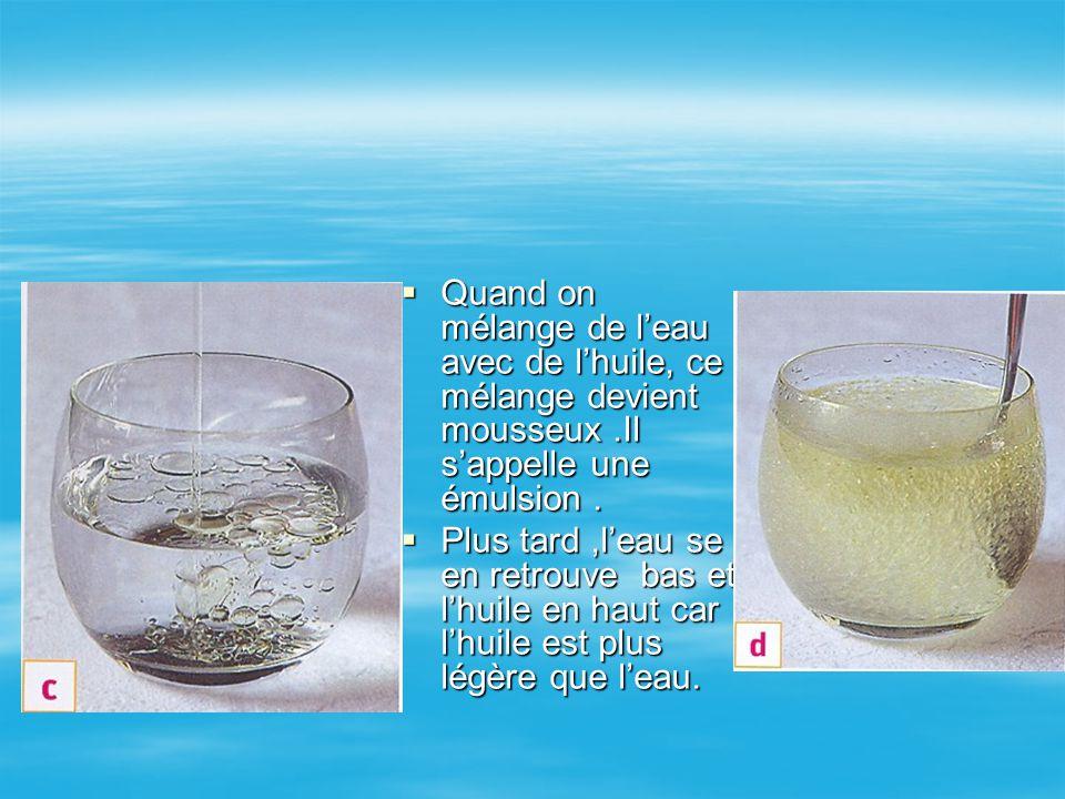 QQQQuand on mélange de l'eau avec de l'huile, ce mélange devient mousseux.Il s'appelle une émulsion. PPPPlus tard,l'eau se en retrouve bas et