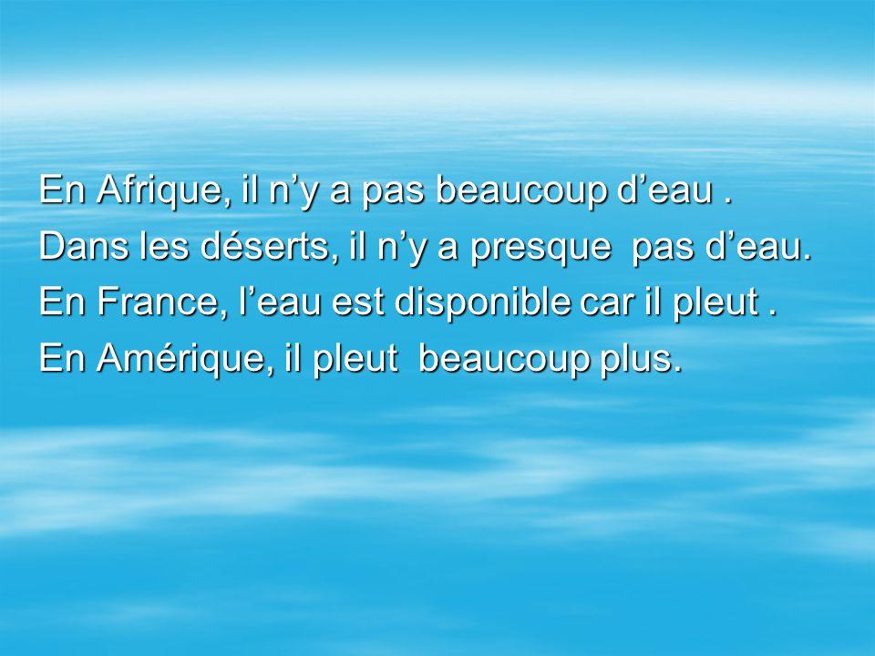 En Afrique, il n'y a pas beaucoup d'eau. Dans les déserts, il n'y a presque pas d'eau. En France, l'eau est disponible car il pleut. En Amérique, il p
