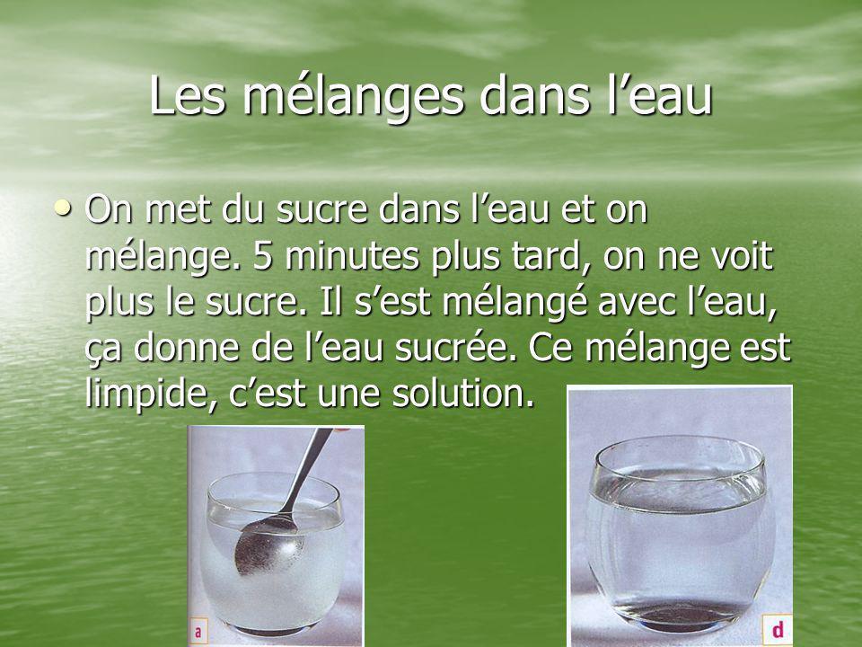 Les mélanges dans l'eau On met du sucre dans l'eau et on mélange. 5 minutes plus tard, on ne voit plus le sucre. Il s'est mélangé avec l'eau, ça donne