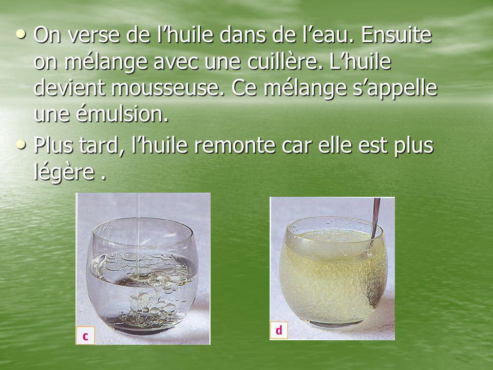 On verse de l'huile dans de l'eau. Ensuite on mélange avec une cuillère. L'huile devient mousseuse. Ce mélange s'appelle une émulsion. On verse de l'h