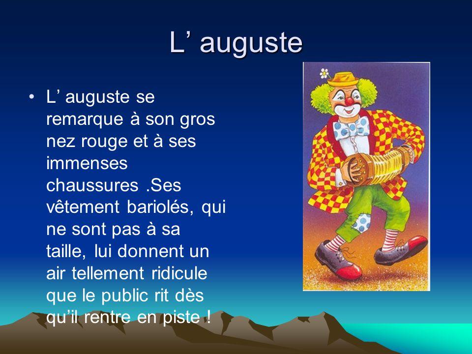 L' auguste L' auguste se remarque à son gros nez rouge et à ses immenses chaussures.Ses vêtement bariolés, qui ne sont pas à sa taille, lui donnent un air tellement ridicule que le public rit dès qu'il rentre en piste !