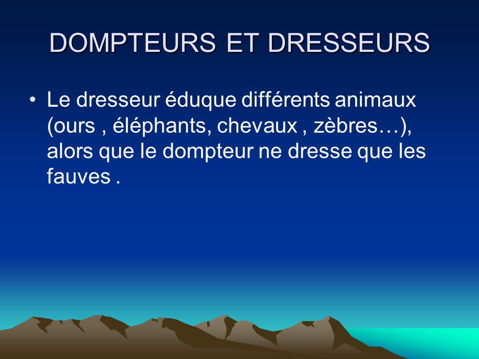 DOMPTEURS ET DRESSEURS Le dresseur éduque différents animaux (ours, éléphants, chevaux, zèbres…), alors que le dompteur ne dresse que les fauves.