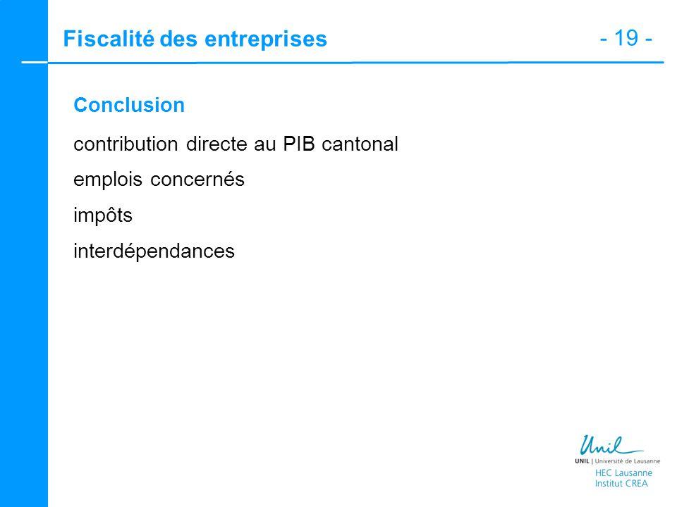 - 19 - Fiscalité des entreprises Conclusion contribution directe au PIB cantonal emplois concernés impôts interdépendances