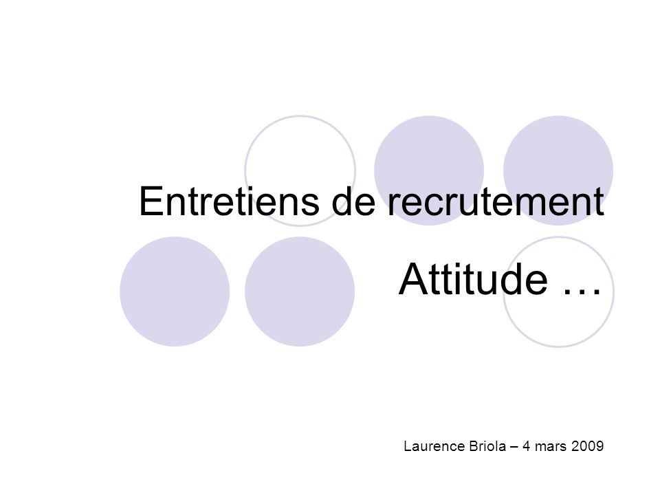 Entretiens de recrutement Attitude … Laurence Briola – 4 mars 2009