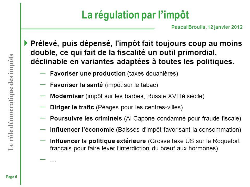 Page 5 Pascal Broulis, 12 janvier 2012 Le rôle démocratique des impôts La régulation par l ' impôt  Prélevé, puis dépensé, l'impôt fait toujours coup