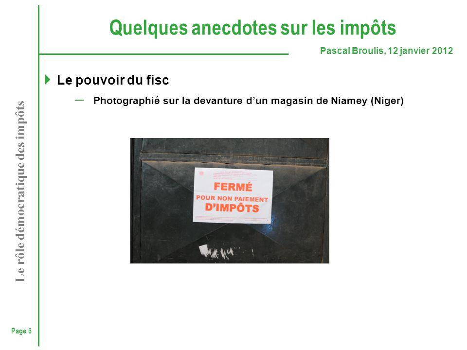 Page 6 Pascal Broulis, 12 janvier 2012 Le rôle démocratique des impôts Quelques anecdotes sur les impôts  Le pouvoir du fisc ─ Photographié sur la de