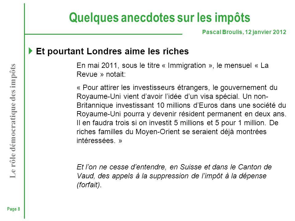 Page 8 Pascal Broulis, 12 janvier 2012 Le rôle démocratique des impôts Quelques anecdotes sur les impôts  Et pourtant Londres aime les riches En mai