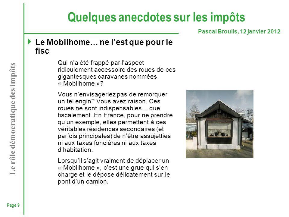 Page 9 Pascal Broulis, 12 janvier 2012 Le rôle démocratique des impôts Quelques anecdotes sur les impôts  Le Mobilhome… ne l'est que pour le fisc Qui