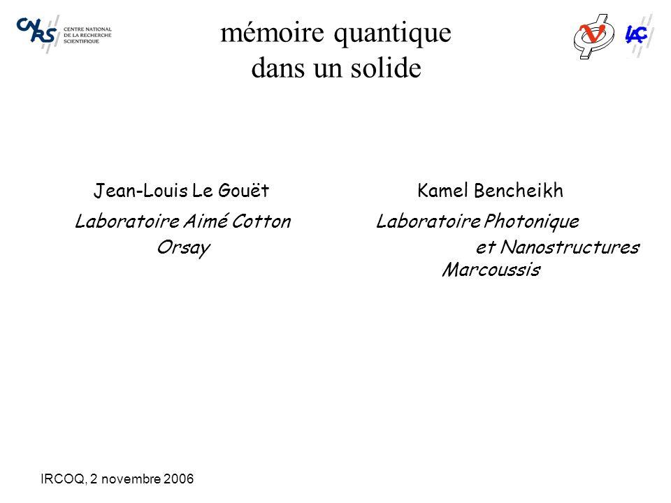 IRCOQ, 2 novembre 2006 mémoire quantique dans un solide Jean-Louis Le Gouët Laboratoire Aimé Cotton Orsay Kamel Bencheikh Laboratoire Photonique et Nanostructures Marcoussis