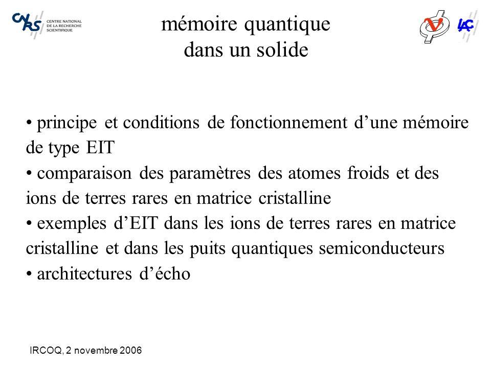 IRCOQ, 2 novembre 2006 mémoire quantique dans un solide principe et conditions de fonctionnement d'une mémoire de type EIT comparaison des paramètres des atomes froids et des ions de terres rares en matrice cristalline exemples d'EIT dans les ions de terres rares en matrice cristalline et dans les puits quantiques semiconducteurs architectures d'écho