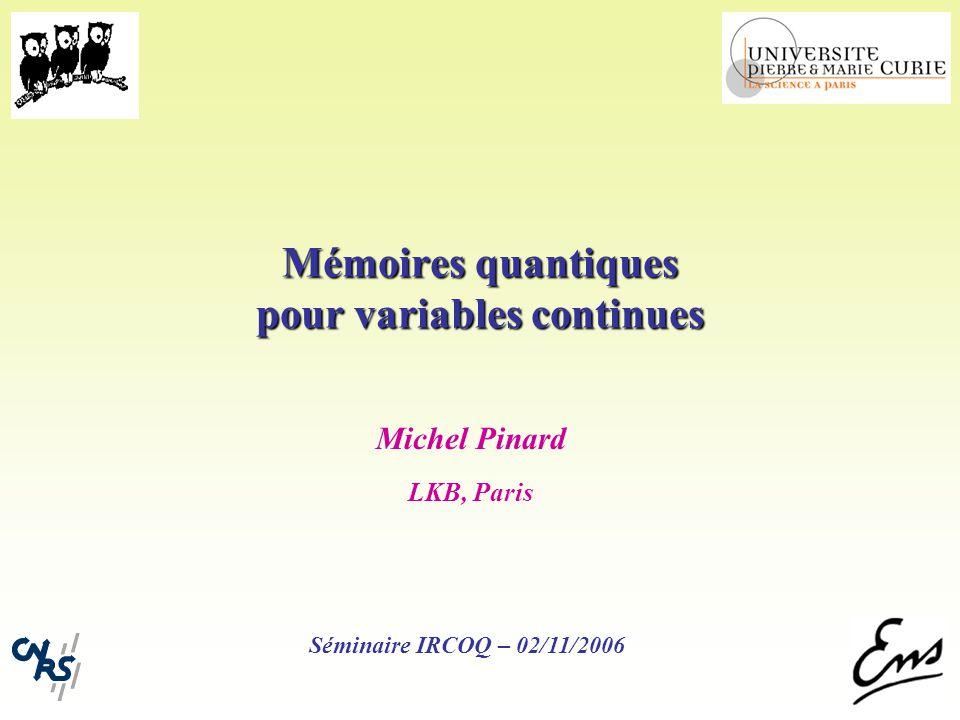 Mémoires quantiques pour variables continues Michel Pinard LKB, Paris Séminaire IRCOQ – 02/11/2006