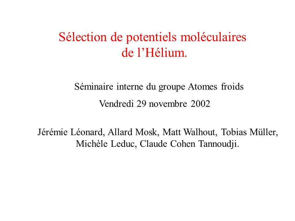 Sélection de potentiels moléculaires de l'Hélium. Séminaire interne du groupe Atomes froids Vendredi 29 novembre 2002 Jérémie Léonard, Allard Mosk, Ma