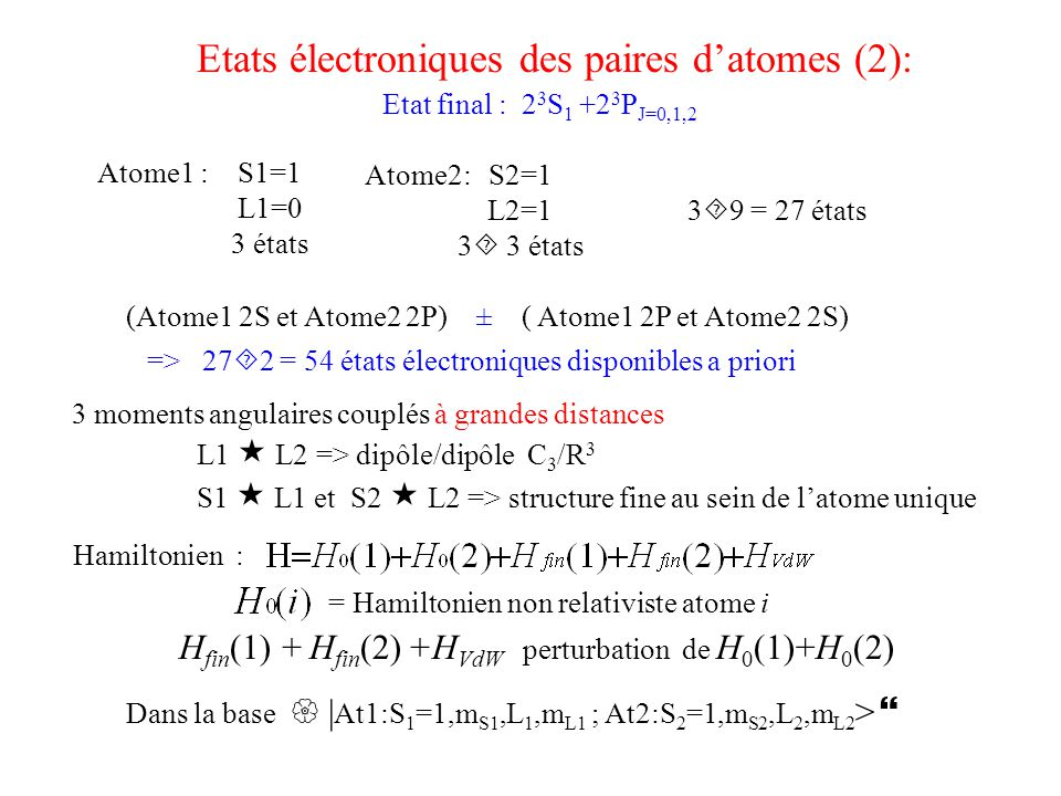 Interactions longues distances: spin-orbite et spin-spin (He 2 3 P J ) a et b avec J=2  J=1 = 2.2911759 GHz J=1  J=0 = 29.6169509 GHz Structure fine dans l'hélium 2 3 P: (1 pour m L =  1, -2 pour m L =0) Interaction dipôle-dipôle: Vit dans l'espace des coordonnées orbitales et couple uniquement des états: L1=0 ; L2=1  L1=1; L2=0 Echange de l'excitation Diagonal dans la base des combinaisons symétriques et antisymétriques sous l'échange de l'excitation : = 6.41 u.a.