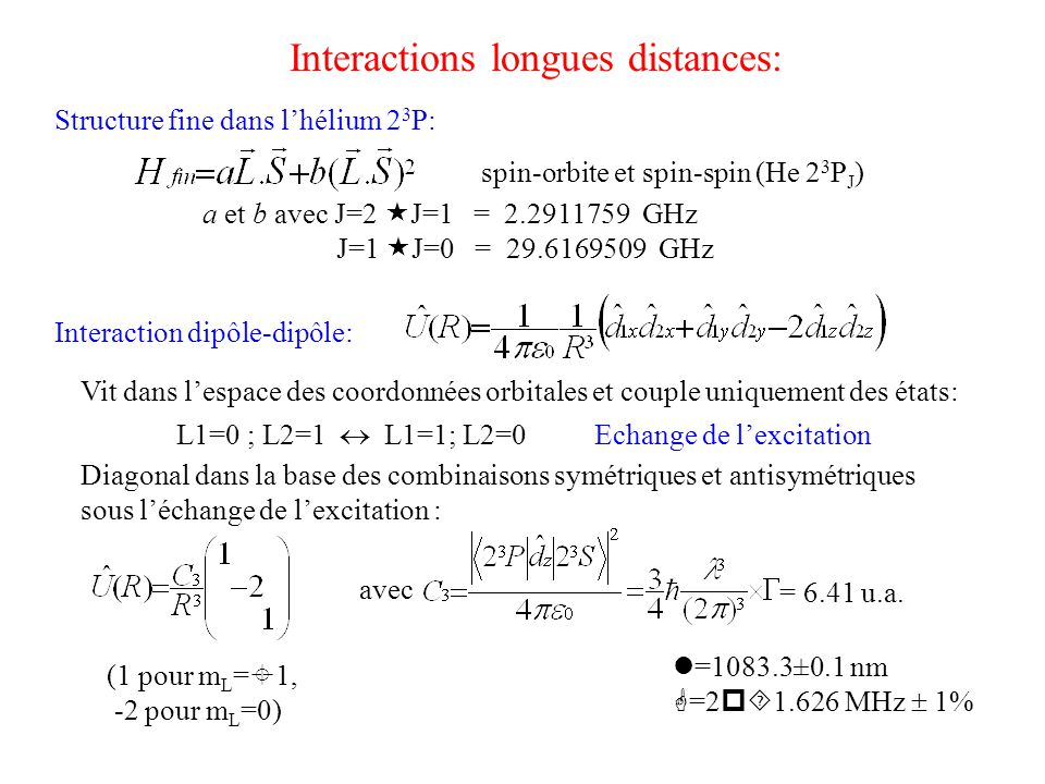Hamiltonien non diagonal dans la base « atomique »  Diagonalisation = Changement de base vers une base « moléculaire »  Cas de Hund Diagonalisation du hamiltonien: A grande distance : structure fine > interaction VdW : cas (c) de Hund bon nombre quantique =  =|m J |, m J projection sur l'axe moléculaire de Symétrie u/g => par rapport au centre de symétrie de la molécule H diagonal par bloc avec 2 blocs 27  27 => H diagonal par bloc, chaque bloc correspondant à une valeur de  (  =0,1,2,3) Symétrie +/- pour les états  =0 : par rapport à un plan contenant l'axe moléculaire => restriction de H à  =0 se sépare en 2 blocs correspondant à 0 + et 0 - 1) 2) 3) Résultat = matrices 6  6 maxi à diagonaliser => « Mathematica »