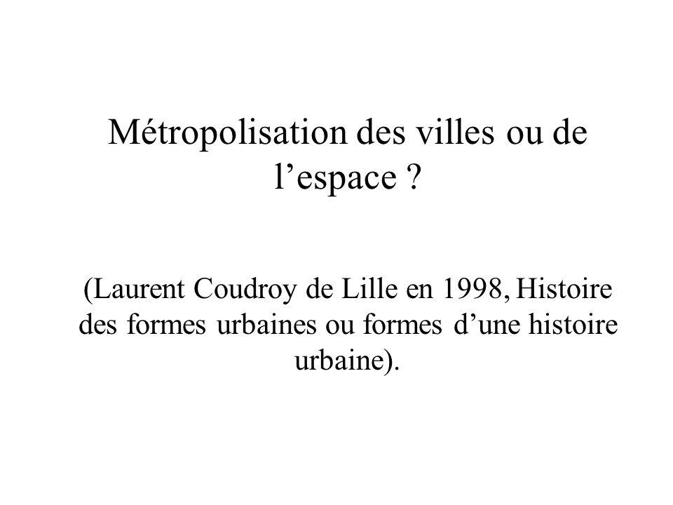 Métropolisation des villes ou de l'espace ? (Laurent Coudroy de Lille en 1998, Histoire des formes urbaines ou formes d'une histoire urbaine).