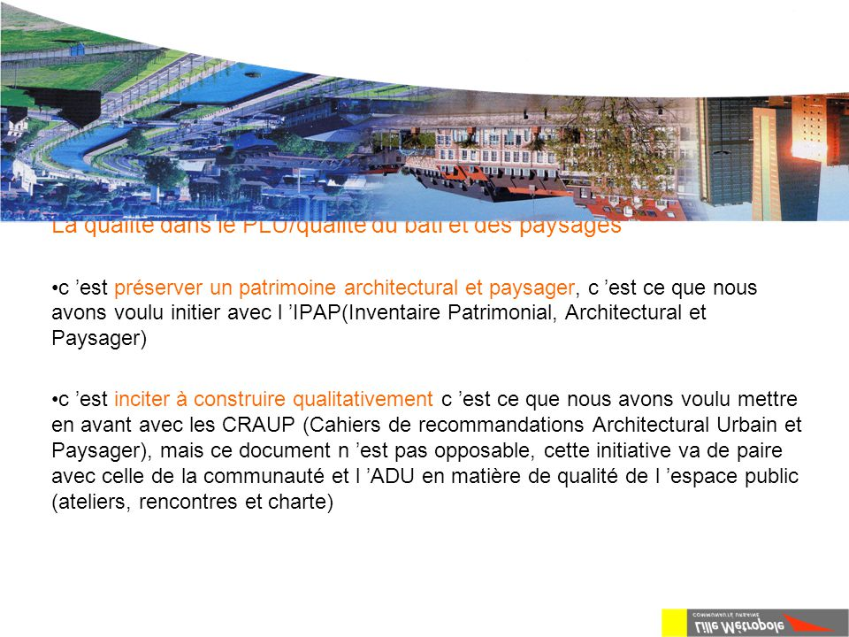 Le P.L.U. de L.M.CU La qualité dans le PLU/qualité du bâti et des paysages c 'est préserver un patrimoine architectural et paysager, c 'est ce que nou
