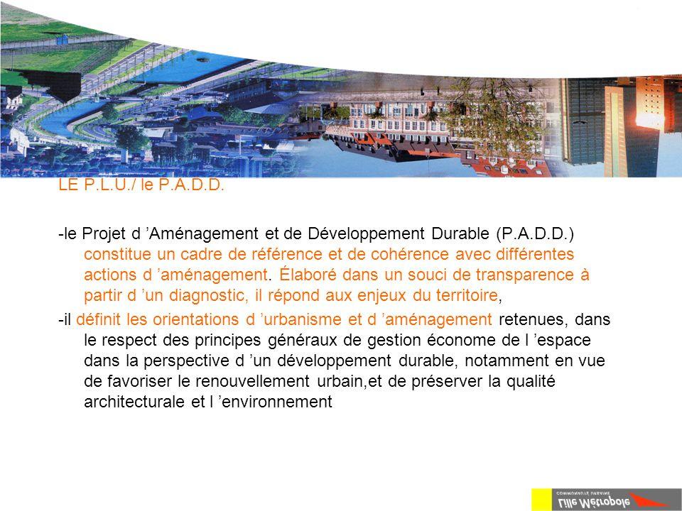 La loi S.R.U. LE P.L.U./ le P.A.D.D. -le Projet d 'Aménagement et de Développement Durable (P.A.D.D.) constitue un cadre de référence et de cohérence