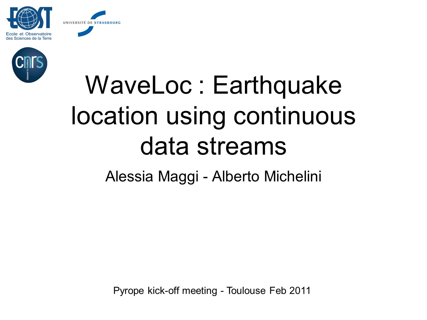 WaveLoc : Earthquake location using continuous data streams Alessia Maggi - Alberto Michelini Pyrope kick-off meeting - Toulouse Feb 2011