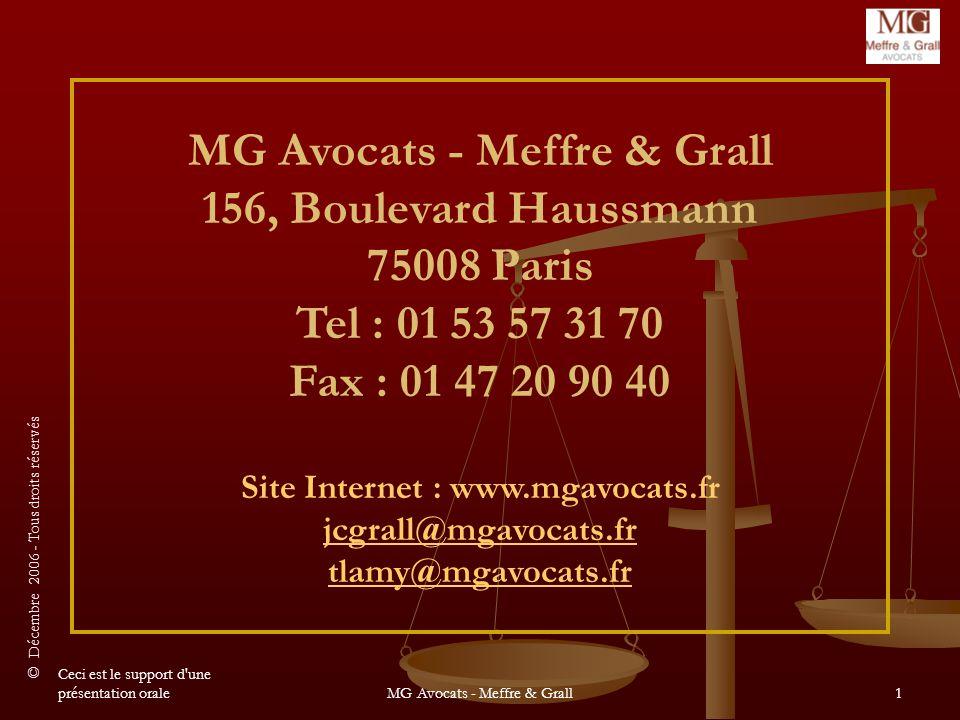 © Décembre 2006 - Tous droits réservés Ceci est le support d une présentation oraleMG Avocats - Meffre & Grall1 MG Avocats - Meffre & Grall 156, Boulevard Haussmann 75008 Paris Tel : 01 53 57 31 70 Fax : 01 47 20 90 40 Site Internet : www.mgavocats.fr jcgrall@mgavocats.fr jcgrall@mgavocats.fr tlamy@mgavocats.fr@mgavocats.fr