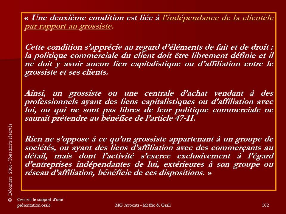 © Décembre 2006 - Tous droits réservés Ceci est le support d une présentation oraleMG Avocats - Meffre & Grall102 « Une deuxième condition est liée à l'indépendance de la clientèle par rapport au grossiste.