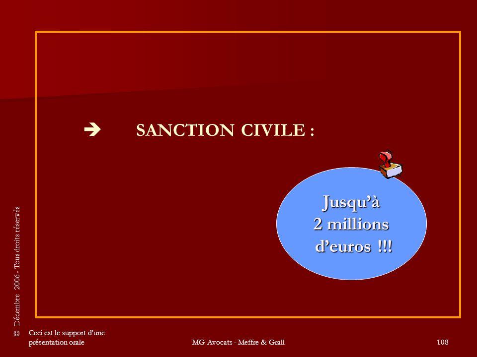 © Décembre 2006 - Tous droits réservés Ceci est le support d une présentation oraleMG Avocats - Meffre & Grall108  SANCTION CIVILE : Jusqu'à 2 millions d'euros !!.