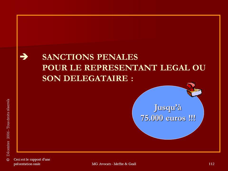 © Décembre 2006 - Tous droits réservés Ceci est le support d une présentation oraleMG Avocats - Meffre & Grall112   SANCTIONS PENALES POUR LE REPRESENTANT LEGAL OU SON DELEGATAIRE : Jusqu'à 75.000 euros !!!