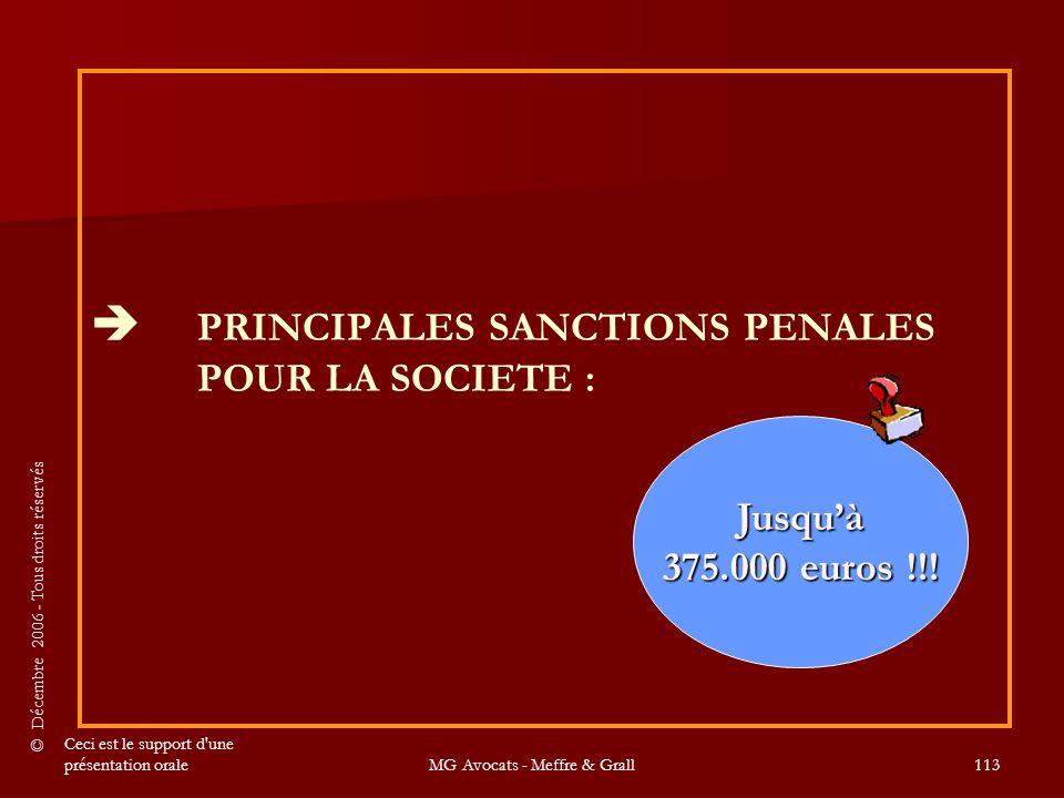 © Décembre 2006 - Tous droits réservés Ceci est le support d une présentation oraleMG Avocats - Meffre & Grall113  PRINCIPALES SANCTIONS PENALES POUR LA SOCIETE : Jusqu'à 375.000 euros !!!