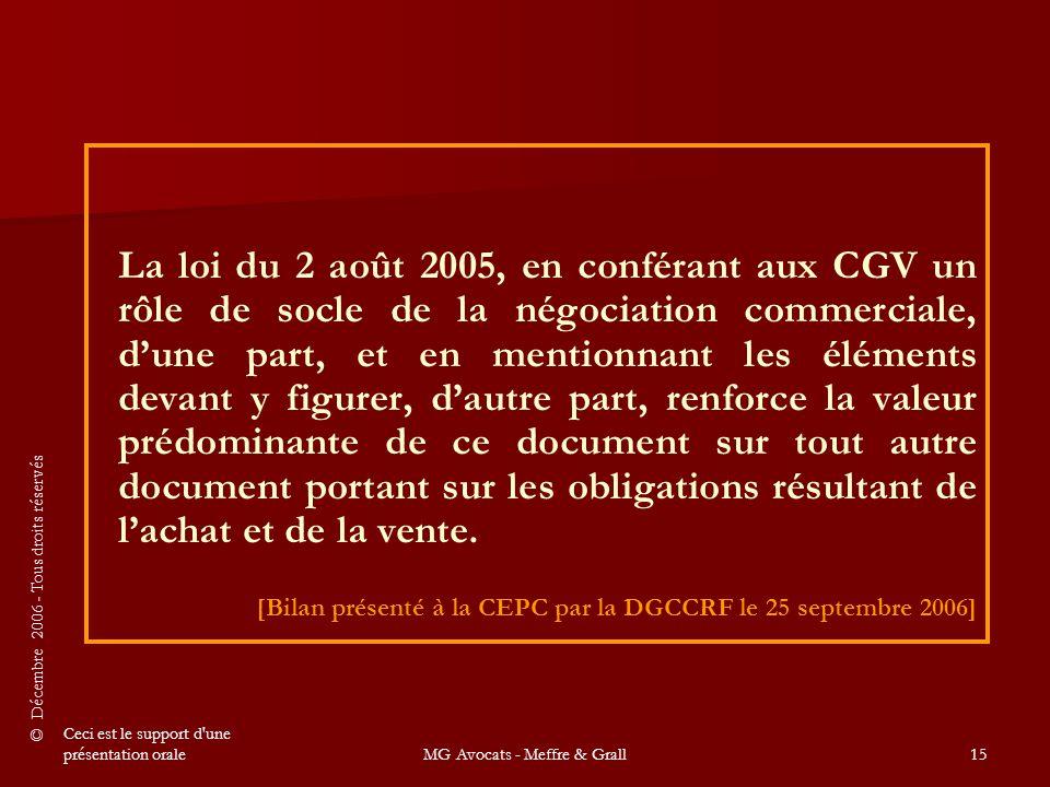 © Décembre 2006 - Tous droits réservés Ceci est le support d une présentation oraleMG Avocats - Meffre & Grall15 La loi du 2 août 2005, en conférant aux CGV un rôle de socle de la négociation commerciale, d'une part, et en mentionnant les éléments devant y figurer, d'autre part, renforce la valeur prédominante de ce document sur tout autre document portant sur les obligations résultant de l'achat et de la vente.