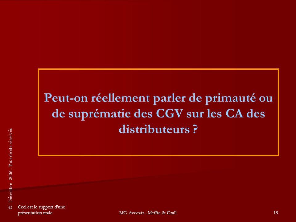 © Décembre 2006 - Tous droits réservés Ceci est le support d une présentation oraleMG Avocats - Meffre & Grall19 Peut-on réellement parler de primauté ou de suprématie des CGV sur les CA des distributeurs ?