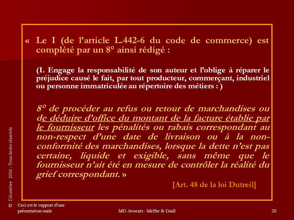 © Décembre 2006 - Tous droits réservés Ceci est le support d une présentation oraleMG Avocats - Meffre & Grall20 « Le I (de l'article L.442-6 du code de commerce) est complété par un 8° ainsi rédigé : (I.