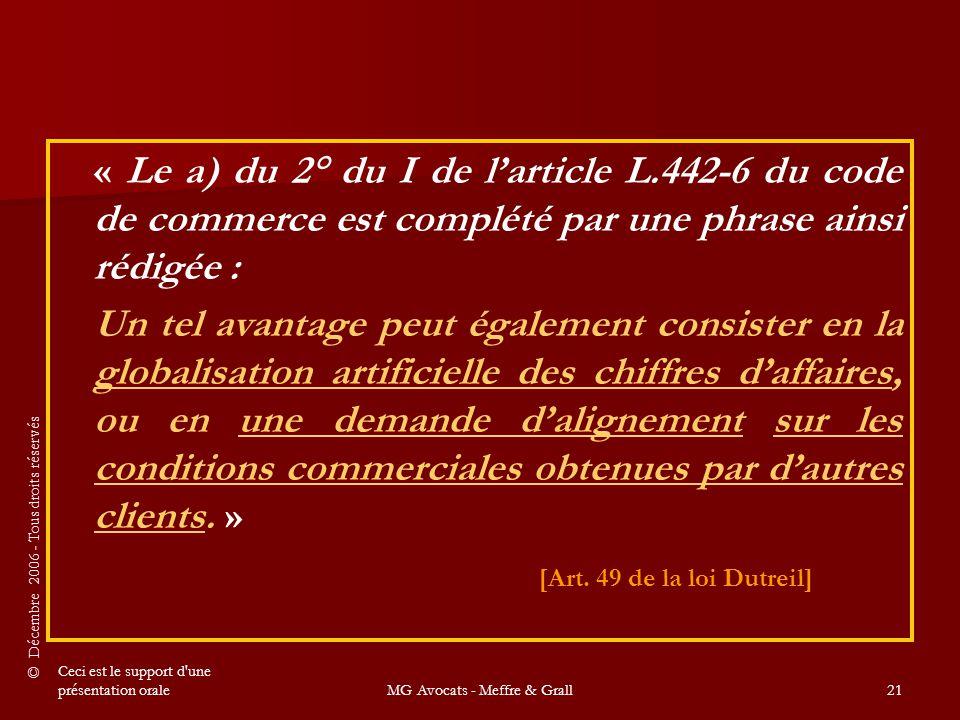 © Décembre 2006 - Tous droits réservés Ceci est le support d une présentation oraleMG Avocats - Meffre & Grall21 « Le a) du 2° du I de l'article L.442-6 du code de commerce est complété par une phrase ainsi rédigée : Un tel avantage peut également consister en la globalisation artificielle des chiffres d'affaires, ou en une demande d'alignement sur les conditions commerciales obtenues par d'autres clients.