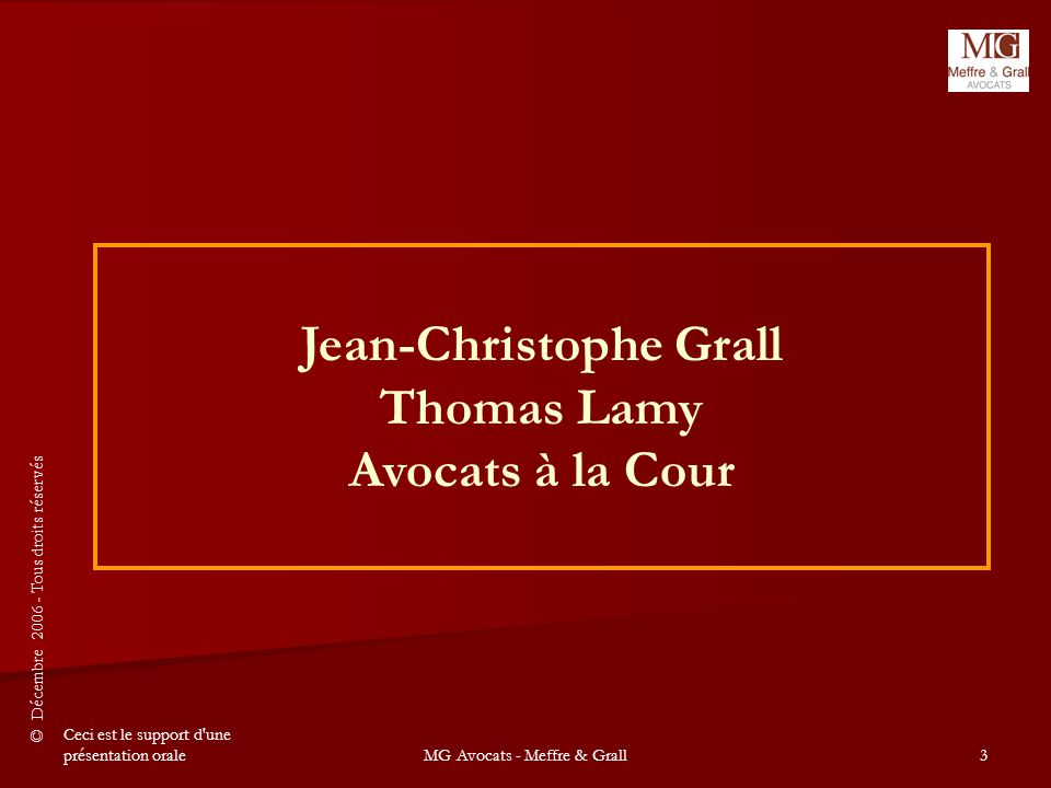 © Décembre 2006 - Tous droits réservés Ceci est le support d une présentation oraleMG Avocats - Meffre & Grall3 Jean-Christophe Grall Thomas Lamy Avocats à la Cour