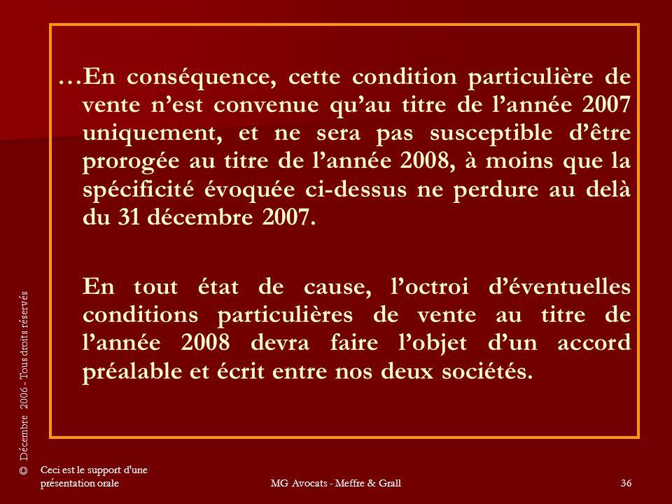 © Décembre 2006 - Tous droits réservés Ceci est le support d une présentation oraleMG Avocats - Meffre & Grall36 …En conséquence, cette condition particulière de vente n'est convenue qu'au titre de l'année 2007 uniquement, et ne sera pas susceptible d'être prorogée au titre de l'année 2008, à moins que la spécificité évoquée ci-dessus ne perdure au delà du 31 décembre 2007.
