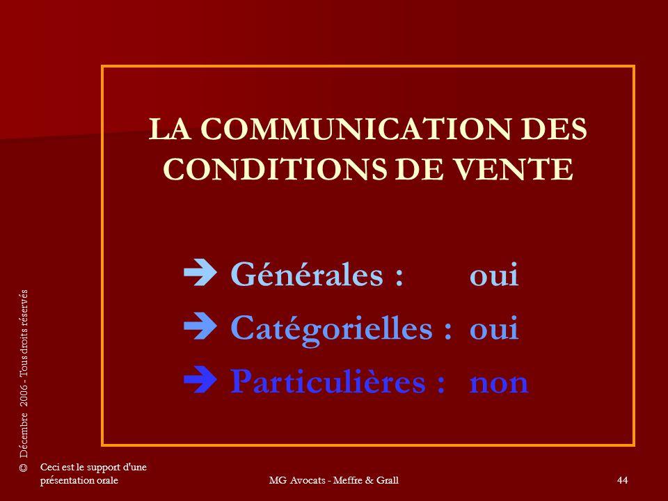 © Décembre 2006 - Tous droits réservés Ceci est le support d une présentation oraleMG Avocats - Meffre & Grall44 LA COMMUNICATION DES CONDITIONS DE VENTE  Générales :oui  Catégorielles :oui  Particulières :non