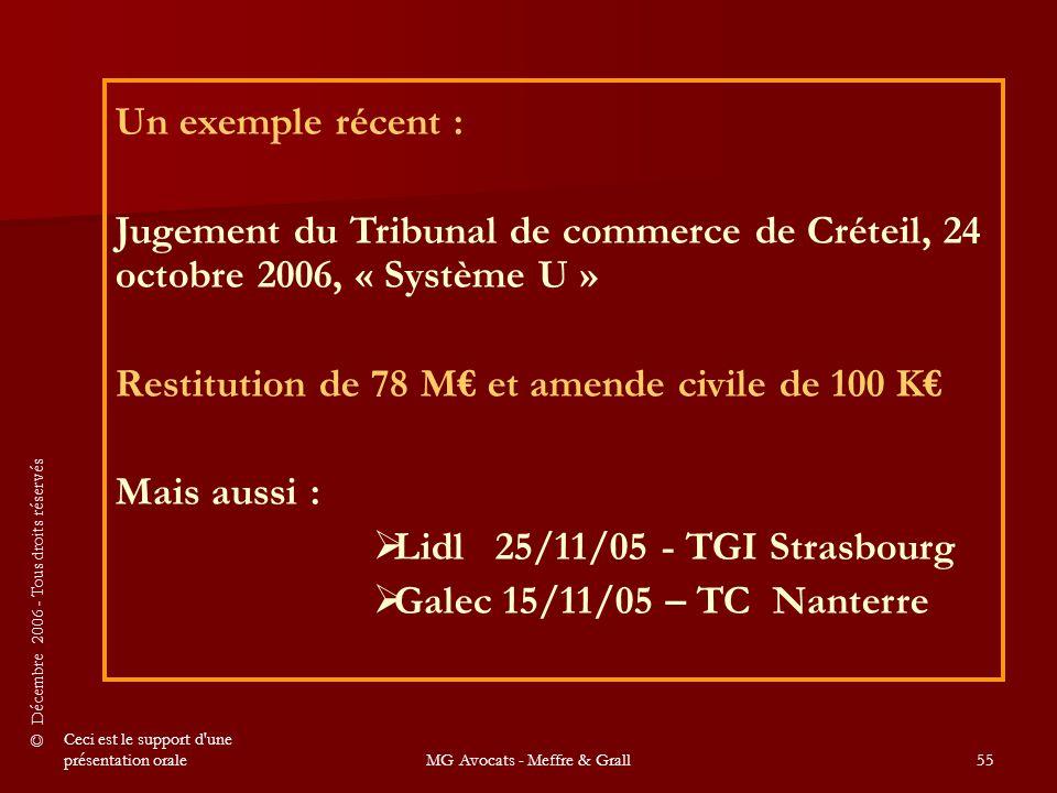 © Décembre 2006 - Tous droits réservés Ceci est le support d une présentation oraleMG Avocats - Meffre & Grall55 Un exemple récent : Jugement du Tribunal de commerce de Créteil, 24 octobre 2006, « Système U » Restitution de 78 M€ et amende civile de 100 K€ Mais aussi :  Lidl 25/11/05 - TGI Strasbourg  Galec 15/11/05 – TC Nanterre