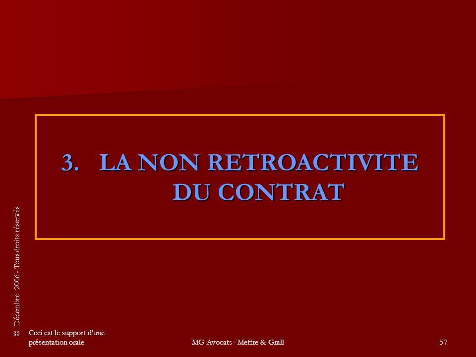 © Décembre 2006 - Tous droits réservés Ceci est le support d une présentation oraleMG Avocats - Meffre & Grall57 3.LA NON RETROACTIVITE DU CONTRAT